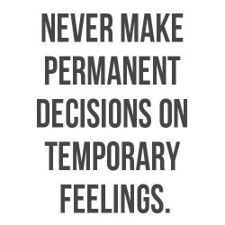 dont make permenant decisions on temporary emotions
